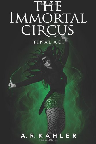 The Immortal Circus: Final Act by A.R. Kahler   books, reading, book covers, cover love, circus