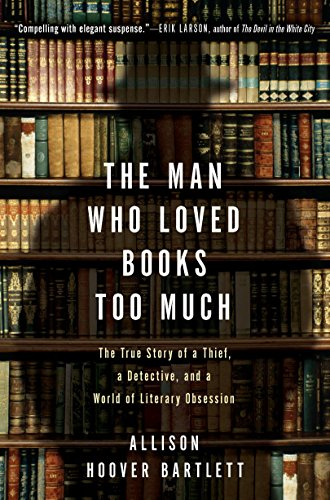 The Man Who Loved Books Too Much by Allison Hoover Bartlett | books, reading, book covers
