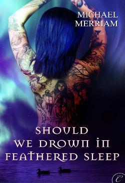 Should We Drown in Feathered Sleep by Michael Merriam