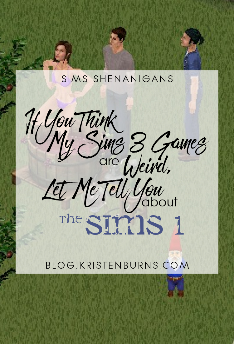 Sims Shenanigans: If You Think My Sims 3 Games are Weird Let Me Tell You about The Sims 1